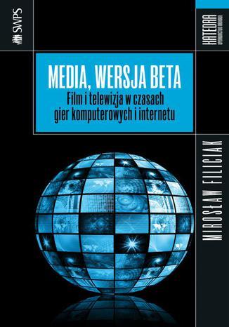 Okładka książki/ebooka Media, wersja beta. Film i telewizja w czasach gier komputerowych i internetu