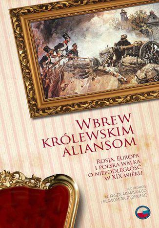 Okładka książki/ebooka Wbrew królewskim aliansom. Rosja, Europa i polska walka o niepodległość w XIX w
