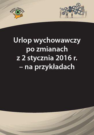 Okładka książki/ebooka Urlop wychowawczy po zmianach z 2 stycznia 2016 r. - na przykładach