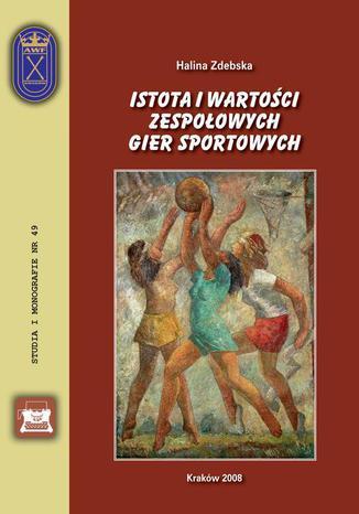 Okładka książki/ebooka Istota i wartości zespołowych gier sportowych