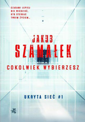 Okładka książki/ebooka Ukryta sieć. Cokolwiek wybierzesz. Tom 1