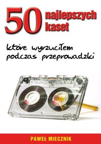 Okładka książki/ebooka 50 najlepszych kaset, które wyrzuciłem podczas przeprowadzki