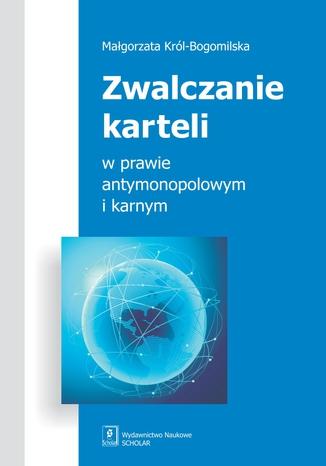 Okładka książki/ebooka Zwalczanie karteli w prawie antymonopolowym i karnym