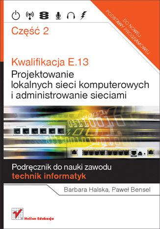 Okładka książki/ebooka Kwalifikacja E.13. Projektowanie lokalnych sieci komputerowych i administrowanie sieciami. Podręcznik do nauki zawodu technik informatyk. Część 2