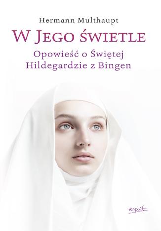 Okładka książki/ebooka W Jego świetle. Opowieść o Świętej Hildegardzie z Bingen