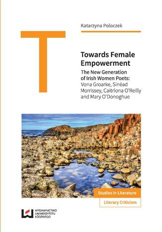 Okładka książki/ebooka Towards Female Empowerment. The New Generation of Irish Women Poets: Vona Groarke, Sinéad Morrissey, Caitriona O'Reilly and Mary O'Donoghue