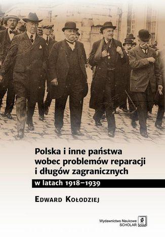 Okładka książki/ebooka Polska i inne państwa wobec problemów reparacji i długów zagranicznych w latach 1918-1939