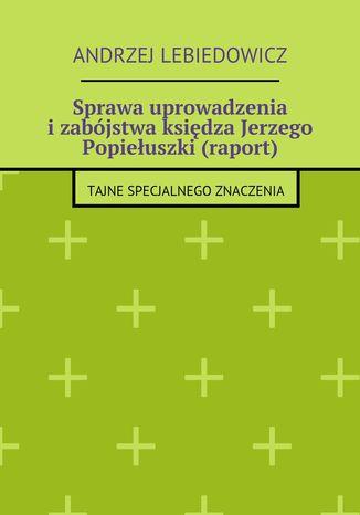 Okładka książki/ebooka Sprawa uprowadzenia izabójstwa księdza Jerzego Popiełuszki (raport)