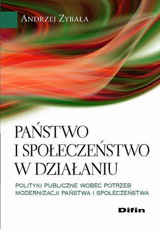 Okładka książki/ebooka Państwo i społeczeństwo w działaniu. Polityki publiczne wobec potrzeb modernizacji państwa i społeczeństwa