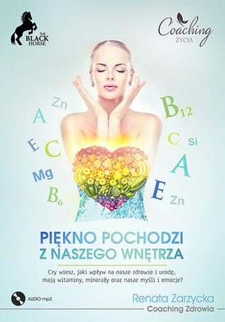 Okładka książki/ebooka Piękno pochodzi z naszego wnętrza. Czy wiesz, jaki wpływ na nasze zdrowie i urodę, mają witaminy, minerały oraz nasze myśli i emocje?