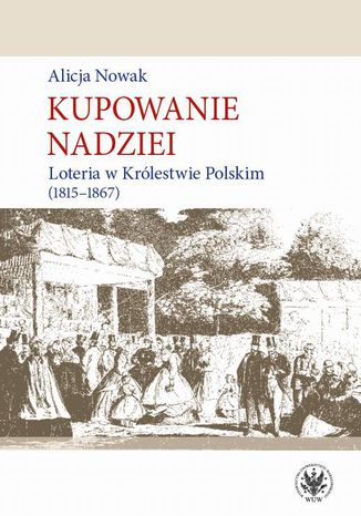 Okładka książki/ebooka Kupowanie nadziei. Loteria w Królestwie Polskim (1815-1867)
