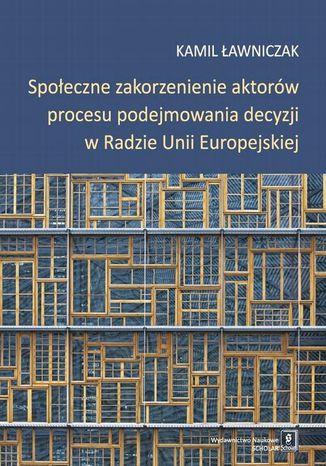 Okładka książki/ebooka Społeczne zakorzenienie aktorów procesu podejmowania decyzji w Radzie Unii Europejskiej