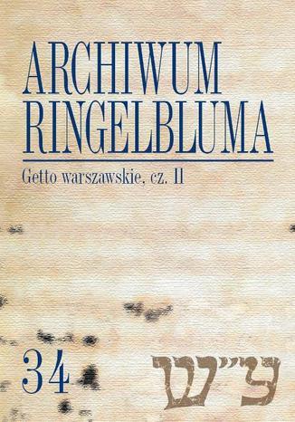 Okładka książki/ebooka Archiwum Ringelbluma. Konspiracyjne Archiwum Getta Warszawy. Tom 34, Getto warszawskie, cz. 2