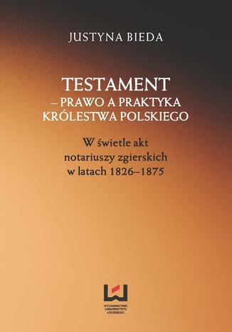 Okładka książki/ebooka Testament - prawo a praktyka Królestwa Polskiego. W świetle akt notariuszy zgierskich w latach 1826-1875