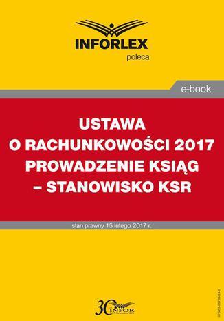 Okładka książki/ebooka USTAWA O RACHUNKOWOŚCI 2017 PROWADZENIE KSIĄG - STANOWISKO KSR