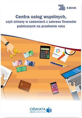 Okładka książki/ebooka Centra usług wspólnych, czyli zmiany w zadaniach z zakresu finansów publicznych na przełomie roku