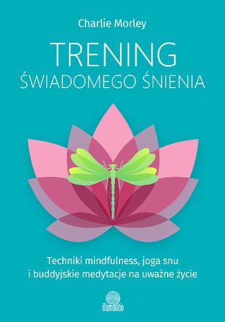 Okładka książki/ebooka Trening świadomego śnienia. Techniki mindfulness, joga snu i buddyjskie medytacje na uważne życie