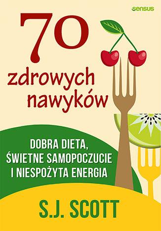 Okładka książki 70 zdrowych nawyków. Dobra dieta, świetne samopoczucie i doskonała energia