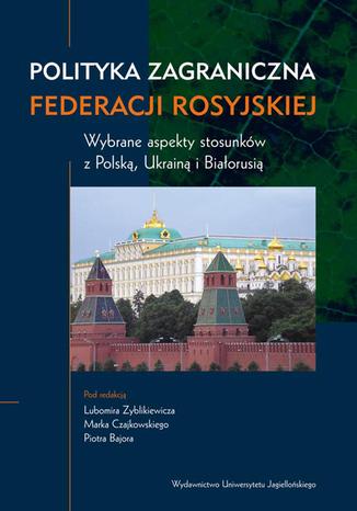 Okładka książki/ebooka Polityka zagraniczna Federacji Rosyjskiej. Wybrane aspekty stosunków z Polską, Ukrainą i Białorusią
