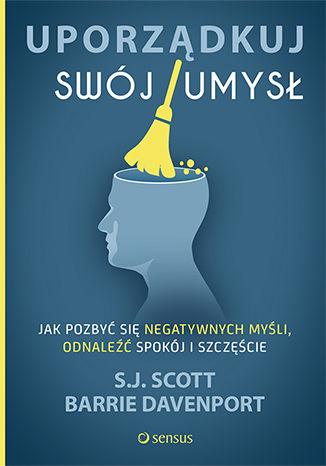 Okładka książki/ebooka Uporządkuj swój umysł. Jak pozbyć się negatywnych myśli, odnaleźć spokój i szczęście