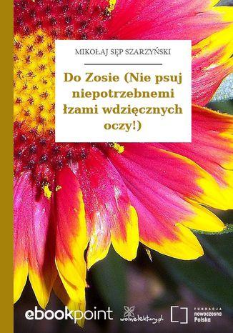 Okładka książki/ebooka Do Zosie (Nie psuj niepotrzebnemi łzami wdzięcznych oczy!)