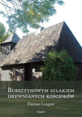 Okładka książki/ebooka Bursztynowym szlakiem drewnianych kościołów