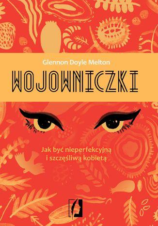 Okładka książki/ebooka Wojowniczki. Jak być nieperfekcyjną i szczęśliwą kobietą