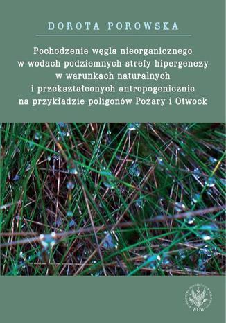 Okładka książki/ebooka Pochodzenie węgla nieorganicznego w wodach podziemnych strefy hipergenezy w warunkach naturalnych