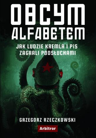 Okładka książki/ebooka Obcym alfabetem. Jak ludzie Kremla i PiS zagrali podsłuchami