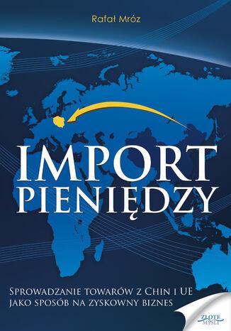 Okładka książki/ebooka Import pieniędzy. Sprowadzanie towarów z Chin i UE jako sposób na zyskowny biznes