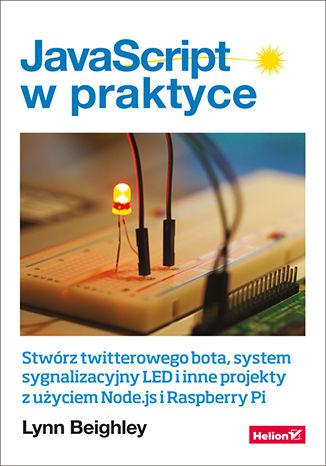 Okładka książki/ebooka JavaScript w praktyce. Stwórz twitterowego bota, system sygnalizacyjny LED i inne projekty z użyciem Node.js i Raspberry Pi