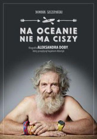 Okładka książki Na ocenie nie ma ciszy. Biografia Aleksandra Doby, który przepłynął kajakiem Atlantyk