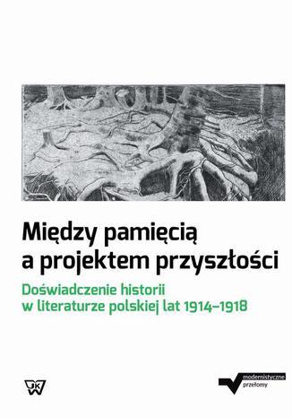 Okładka książki/ebooka Między pamięcią a projektem przyszłości. Doświadczenie historii w literaturze polskiej lat 1914-1918