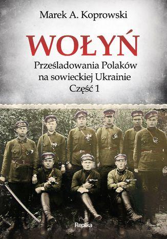 Okładka książki/ebooka Wołyń. Prześladowania Polaków na sowieckiej Ukrainie Część 1