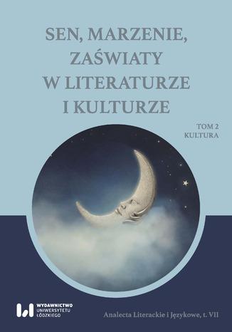 Okładka książki/ebooka Sen, marzenie, zaświaty w literaturze i kulturze. Tom 2. Kultura