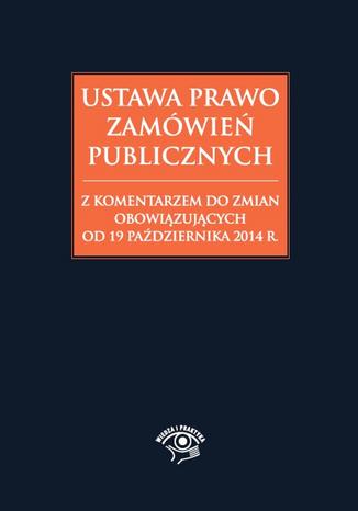 Okładka książki/ebooka Ustawa Prawo zamówień publicznych z komentarzem do zmian obowiązujących od 19 października 2014 r