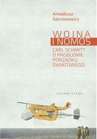 Okładka książki Wojna i nomos Carl Schmitt o problemie porządku światowego