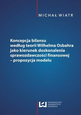 Okładka książki/ebooka Koncepcja bilansu według teorii Wilhelma Osbahra jako kierunek doskonalenia sprawozdawczości finansowej - propozycja modelu