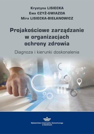 Okładka książki/ebooka Projakościowe zarządzanie w organizacjach ochrony zdrowia. Diagnoza i kierunki doskonalenia