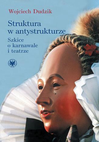 Okładka książki/ebooka Struktura w antystrukturze. Szkice o karnawale i teatrze