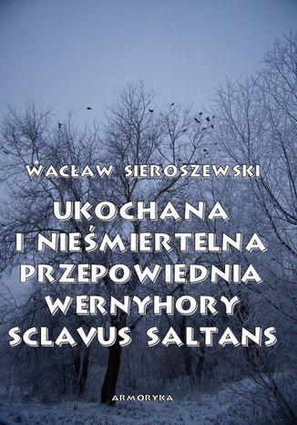 Okładka książki/ebooka Ukochana i nieśmiertelna. Przepowiednia Wernyhory, Sclavus saltans  wspomnienie z Syberii