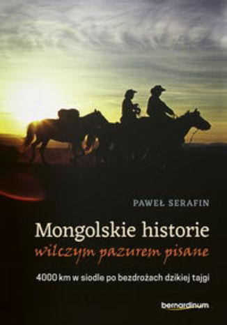 Okładka książki/ebooka Mongolskie historie wilczym pazurem pisane. 4000 km w siodle po bezdrożach dzikiej tajgi