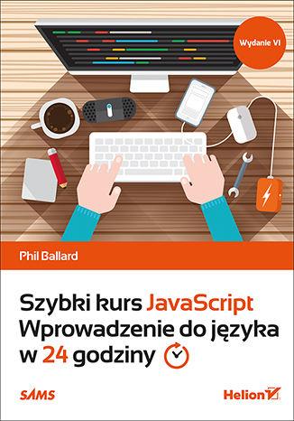 Okładka książki/ebooka Szybki kurs JavaScript. Wprowadzenie do języka w 24 godziny. Wydanie VI