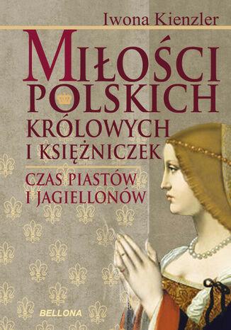 Okładka książki/ebooka Miłość Polskich Królowych i Księżniczek. Czas Piastów i Jagiellonów