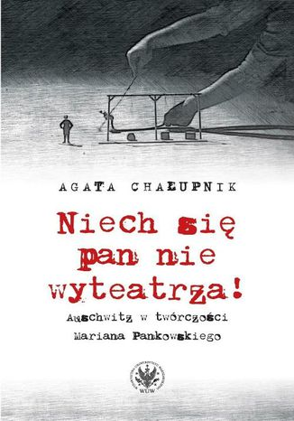 Okładka książki/ebooka Niech się pan nie wyteatrza! Auschwitz w twórczości Mariana Pankowskiego