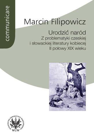 Okładka książki/ebooka Urodzić naród. Z problematyki czeskiej i słowackiej literatury kobiecej II połowy XIX wieku
