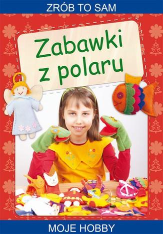 Okładka książki/ebooka Zabawki z polaru. Zrób to sam. Moje hobby