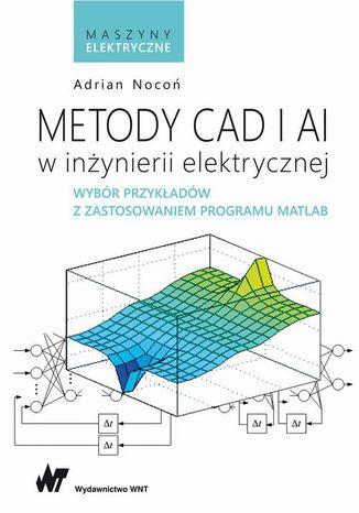 Okładka książki/ebooka Metody CAD i AI w inżynierii elektrycznej. Wybór przykładów z zastosowaniem programu MATLAB