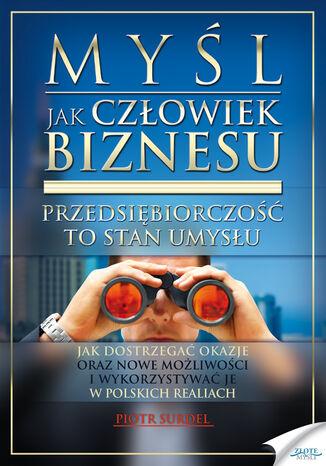 Okładka książki/ebooka Myśl jak człowiek biznesu. Przedsiębiorczość to stan umysłu. Jak dostrzegać okazje oraz nowe możliwości i wykorzystywać je w polskich realiach