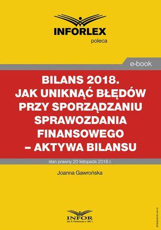 Okładka książki/ebooka BILANS 2018. Jak uniknąć błędów przy sporządzaniu sprawozdania finansowego  aktywa bilansu
